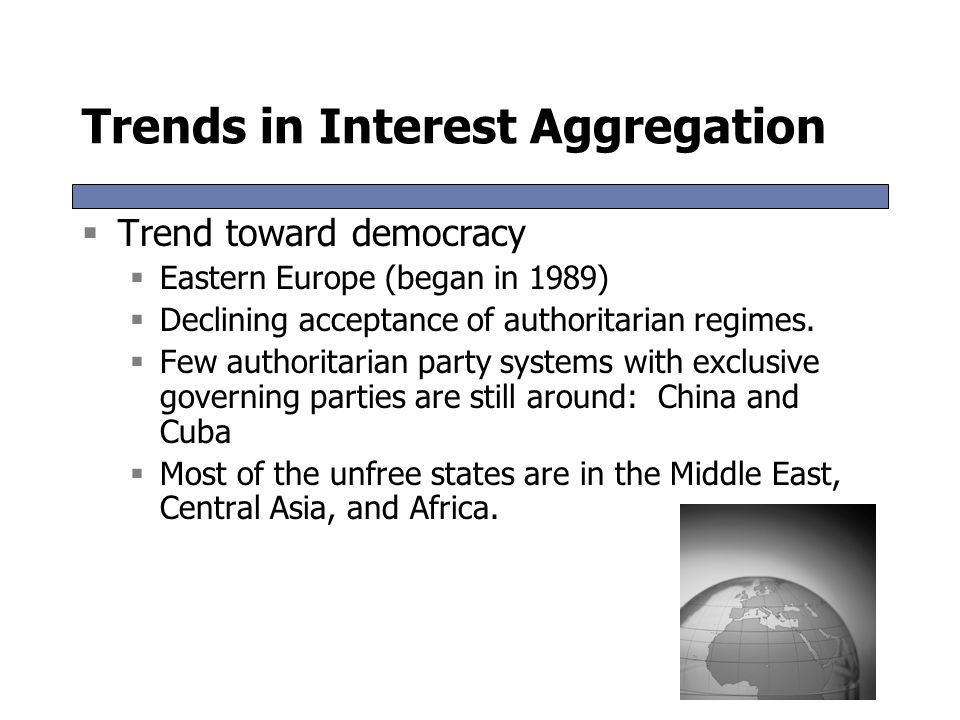 Trends in Interest Aggregation  Trend toward democracy  Eastern Europe (began in 1989)  Declining acceptance of authoritarian regimes.