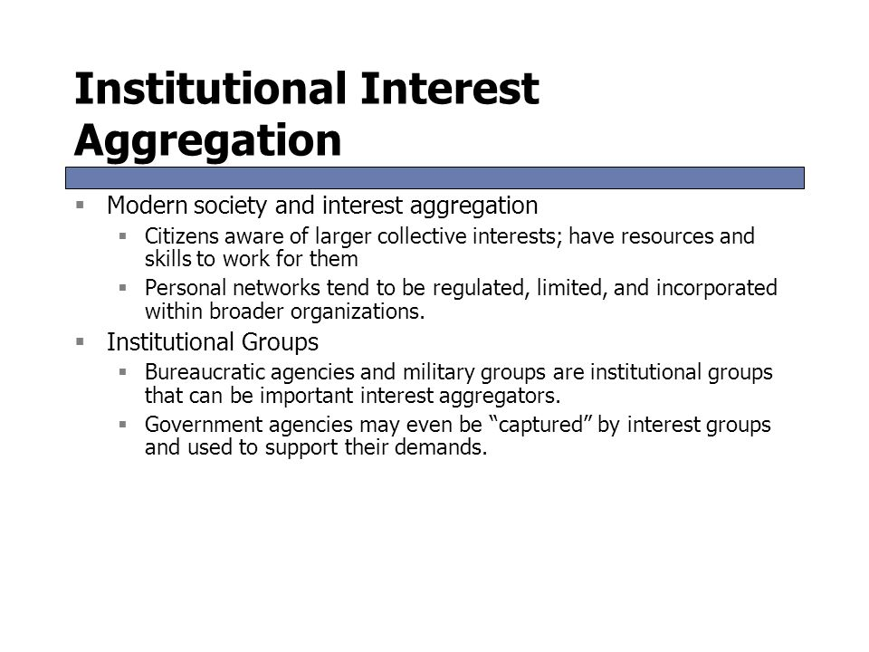 Institutional Interest Aggregation  Modern society and interest aggregation  Citizens aware of larger collective interests; have resources and skills to work for them  Personal networks tend to be regulated, limited, and incorporated within broader organizations.