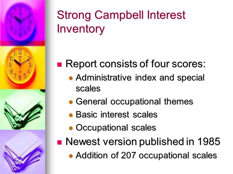 Campbell Interest and Skill Survey Respondent's degree of interest in: Respondent's degree of interest in: Different occupations Different occupations A nutritionist, advising people on their diets A nutritionist, advising people on their diets Different school subjects Different school subjects Chemistry Chemistry Different activities Different activities Telling stories to children Telling stories to children Indicate skill in different activities Indicate skill in different activities Organize a political campaign Organize a political campaign