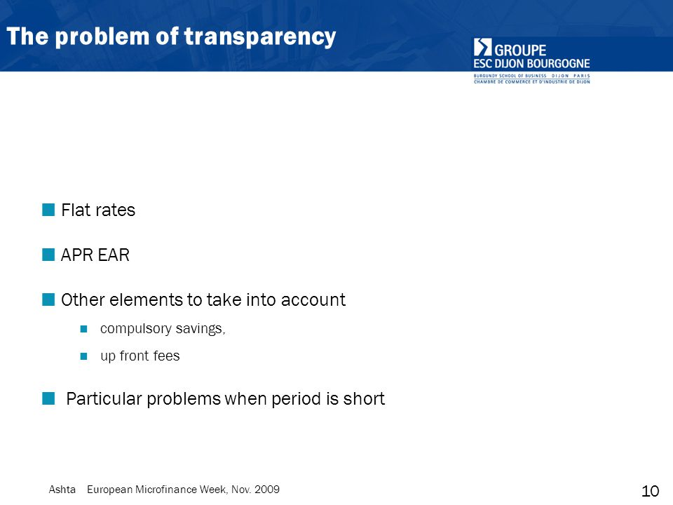 10 Ashta European Microfinance Week, Nov. 2009 The problem of transparency Flat rates APR EAR Other elements to take into account compulsory savings,