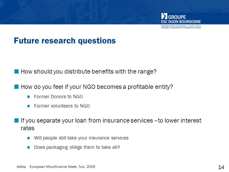 14 Ashta European Microfinance Week, Nov. 2009 Future research questions How should you distribute benefits with the range? How do you feel if your NG