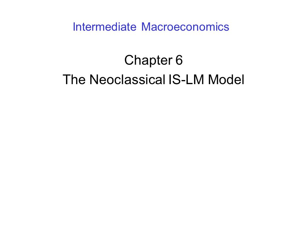 Intermediate Macroeconomics Chapter 6 The Neoclassical IS-LM Model