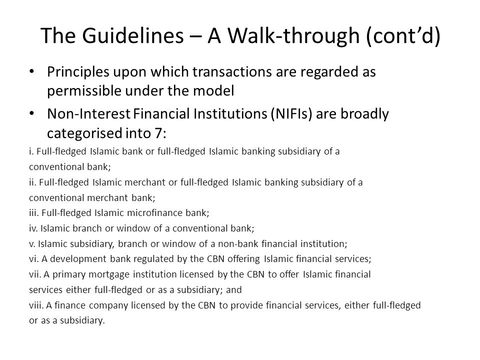 The Guidelines – A Walk-through (Cont'd) Objectives and Legal basis Corporate Powers and statement in MEMART Technical Agreement with a reputable non-interest bank or financial institution for a period of not less than 3 years from the period of operation Licence shall be for a national or regional bank in case of money-deposit non- interest banks Conventional banks/financial institutions may offer non-interest services through subsidiaries, branches or windows, which may operate using existing branch networks or facilities of the parent institution.