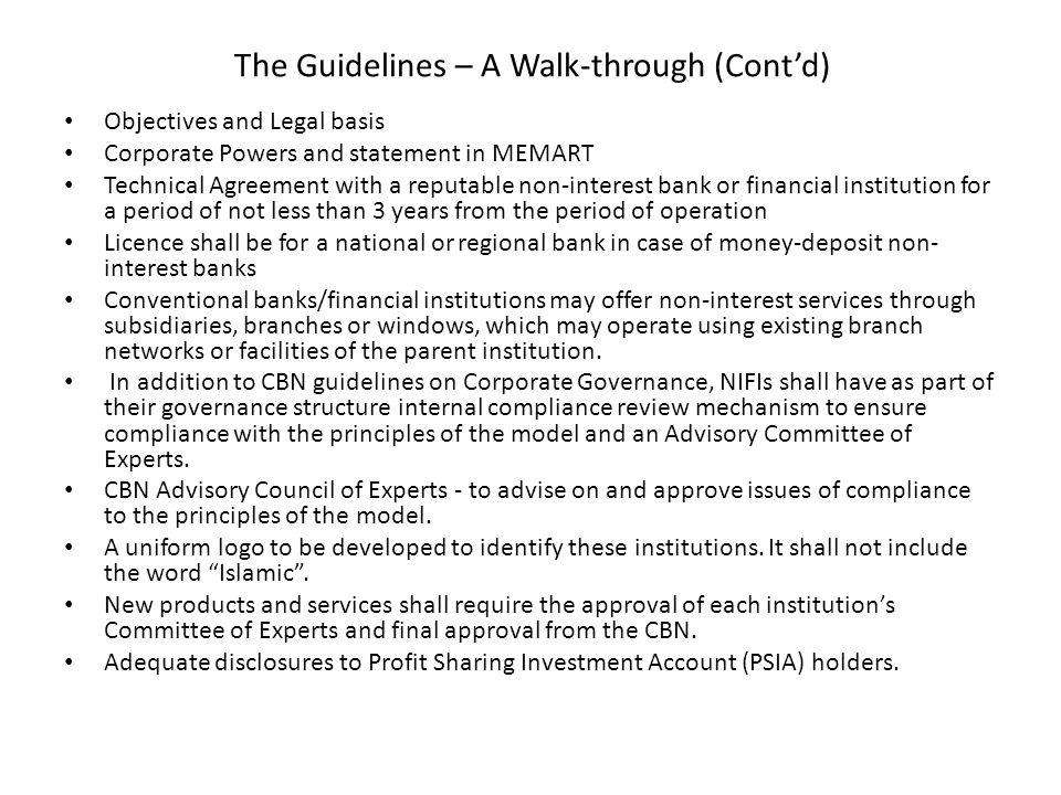 The Guidelines – A Walk-through (Cont'd) Auditing, Accounting and Disclosure Requirements: – Accounting and Auditing Organisation of Islamic Financial Institutions (AAOIFI) – Islamic Financial Services Board (IFSB) – National Accounting Standards Board (NASB) Prudential requirements: – CAR – Liquidity Requirement - Section 15 of BOFIA, – Investment of funds in non-interest-bearing securities.