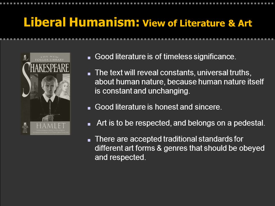 . Liberal Humanism: View of Literature & Art n Good literature is of timeless significance. n The text will reveal constants, universal truths, about