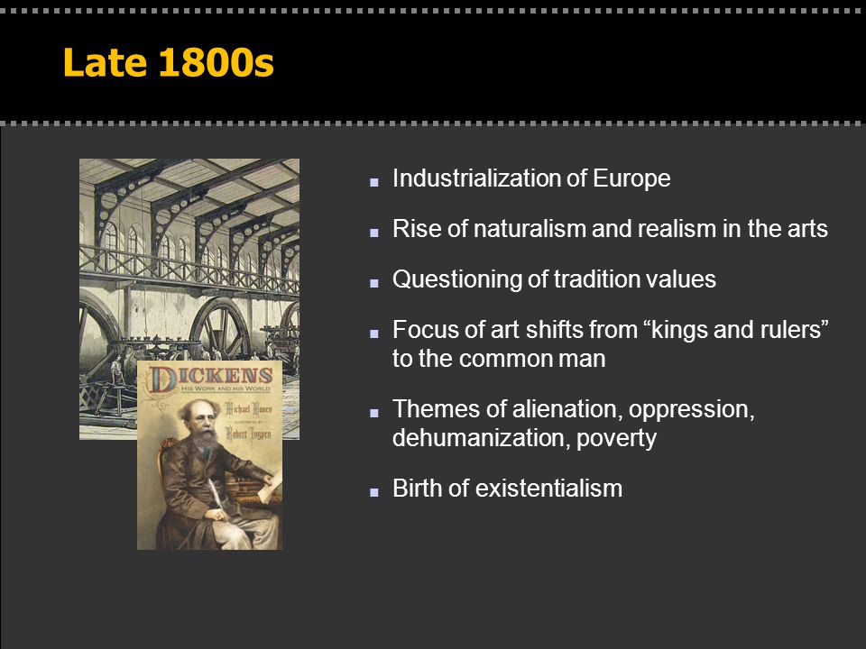 . Late 1800s n Industrialization of Europe n Rise of naturalism and realism in the arts n Questioning of tradition values n Focus of art shifts from kings and rulers to the common man n Themes of alienation, oppression, dehumanization, poverty n Birth of existentialism