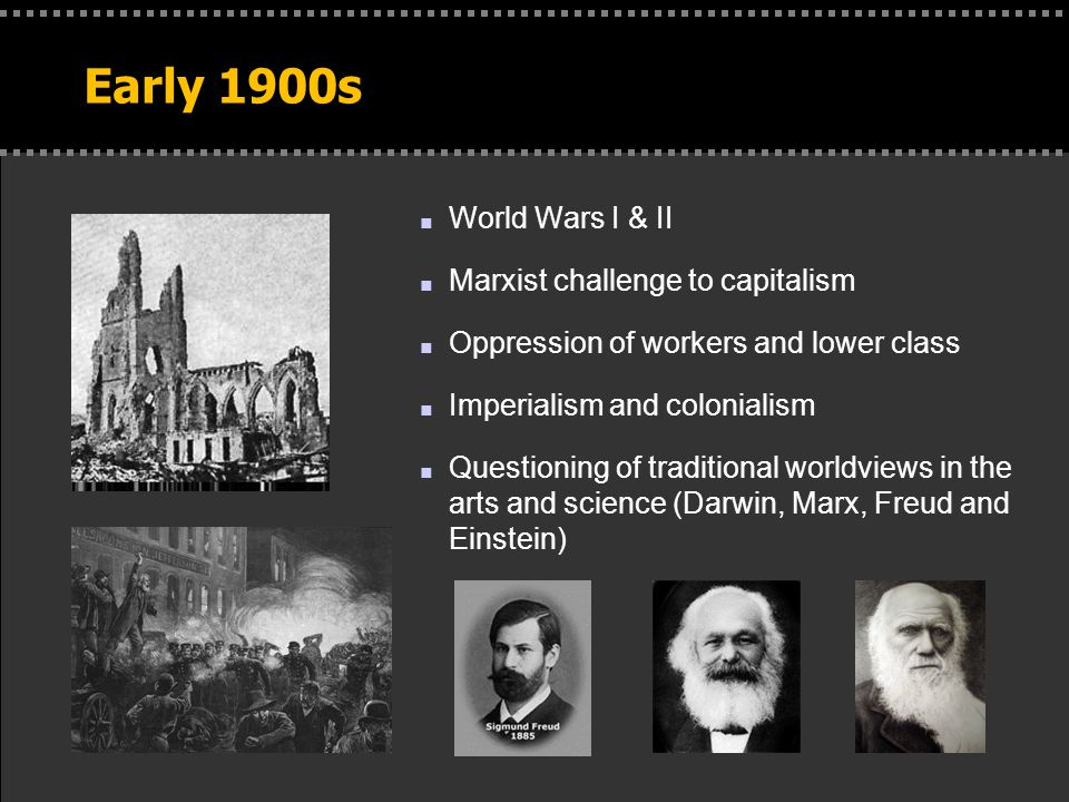 . Early 1900s n World Wars I & II n Marxist challenge to capitalism n Oppression of workers and lower class n Imperialism and colonialism n Questioning of traditional worldviews in the arts and science (Darwin, Marx, Freud and Einstein)