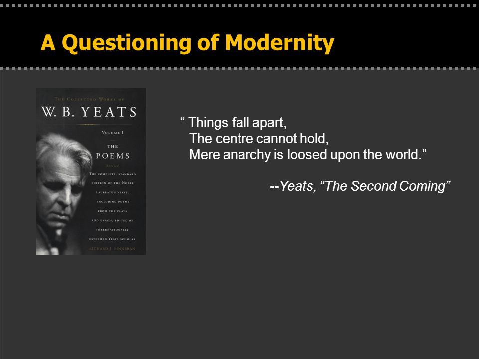 . A Questioning of Modernity Things fall apart, The centre cannot hold, Mere anarchy is loosed upon the world. --Yeats, The Second Coming