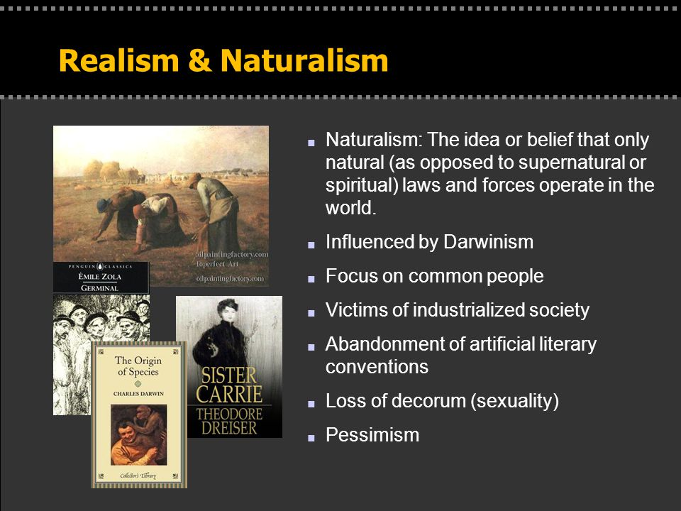 Realism & Naturalism n Naturalism: The idea or belief that only natural (as opposed to supernatural or spiritual) laws and forces operate in the world.