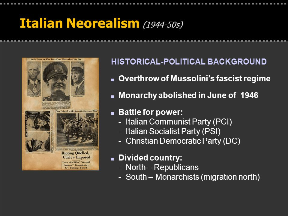 . Italian Neorealism (1944-50s) HISTORICAL-POLITICAL BACKGROUND n Overthrow of Mussolini's fascist regime n Monarchy abolished in June of 1946 n Battle for power: - Italian Communist Party (PCI) - Italian Socialist Party (PSI) - Christian Democratic Party (DC) n Divided country: - North – Republicans - South – Monarchists (migration north)