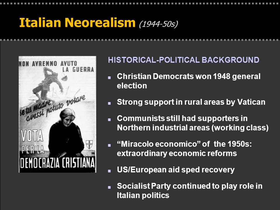 . Italian Neorealism (1944-50s) HISTORICAL-POLITICAL BACKGROUND n Christian Democrats won 1948 general election n Strong support in rural areas by Vatican n Communists still had supporters in Northern industrial areas (working class) n Miracolo economico of the 1950s: extraordinary economic reforms n US/European aid sped recovery n Socialist Party continued to play role in Italian politics