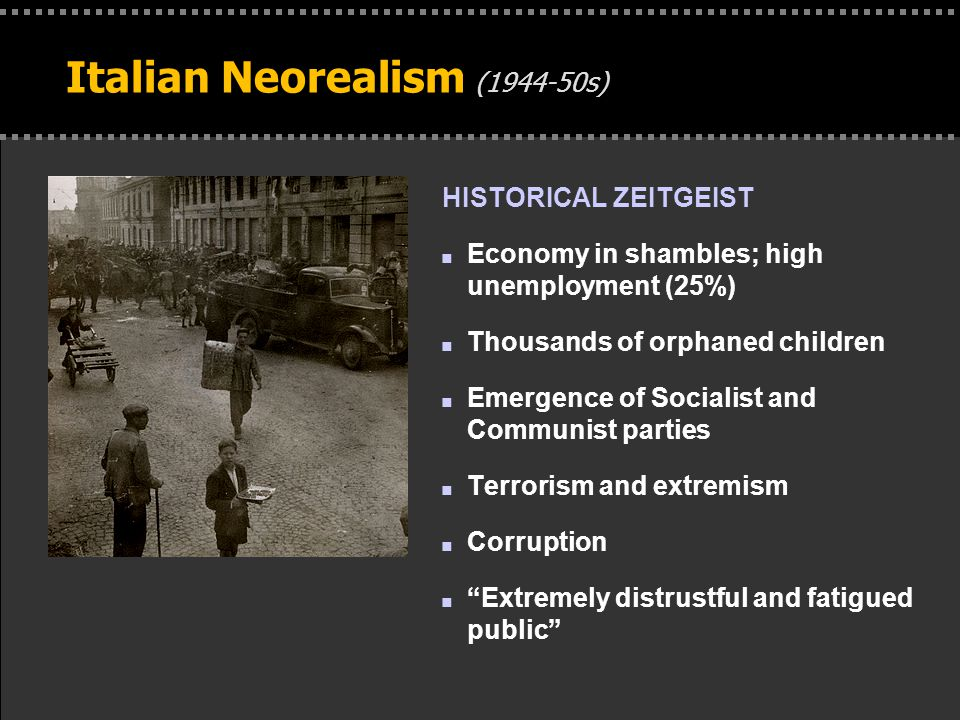 . Italian Neorealism (1944-50s) HISTORICAL ZEITGEIST n Economy in shambles; high unemployment (25%) n Thousands of orphaned children n Emergence of So