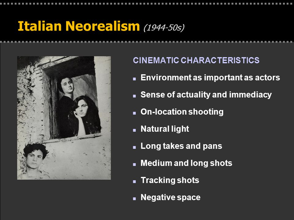 . Italian Neorealism (1944-50s) CINEMATIC CHARACTERISTICS n Environment as important as actors n Sense of actuality and immediacy n On-location shooting n Natural light n Long takes and pans n Medium and long shots n Tracking shots n Negative space