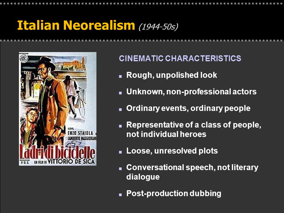 . Italian Neorealism (1944-50s) CINEMATIC CHARACTERISTICS n Rough, unpolished look n Unknown, non-professional actors n Ordinary events, ordinary peop