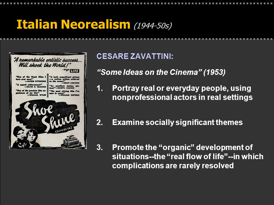 . Italian Neorealism (1944-50s) CESARE ZAVATTINI: Some Ideas on the Cinema (1953) 1.Portray real or everyday people, using nonprofessional actors in real settings 2.Examine socially significant themes 3.Promote the organic development of situations--the real flow of life --in which complications are rarely resolved