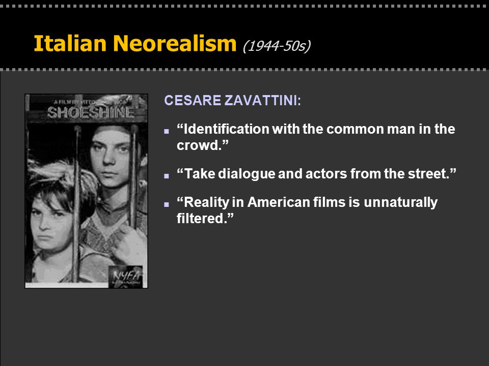 . Italian Neorealism (1944-50s) CESARE ZAVATTINI: n Identification with the common man in the crowd. n Take dialogue and actors from the street. n Reality in American films is unnaturally filtered.
