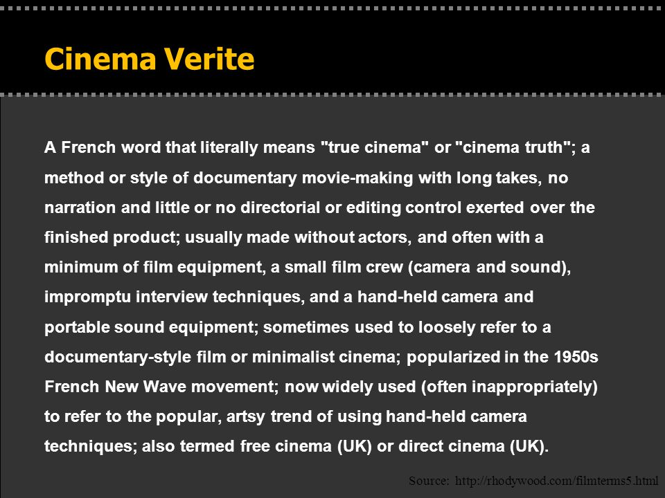 Cinema Verite A French word that literally means true cinema or cinema truth ; a method or style of documentary movie-making with long takes, no narration and little or no directorial or editing control exerted over the finished product; usually made without actors, and often with a minimum of film equipment, a small film crew (camera and sound), impromptu interview techniques, and a hand-held camera and portable sound equipment; sometimes used to loosely refer to a documentary-style film or minimalist cinema; popularized in the 1950s French New Wave movement; now widely used (often inappropriately) to refer to the popular, artsy trend of using hand-held camera techniques; also termed free cinema (UK) or direct cinema (UK).
