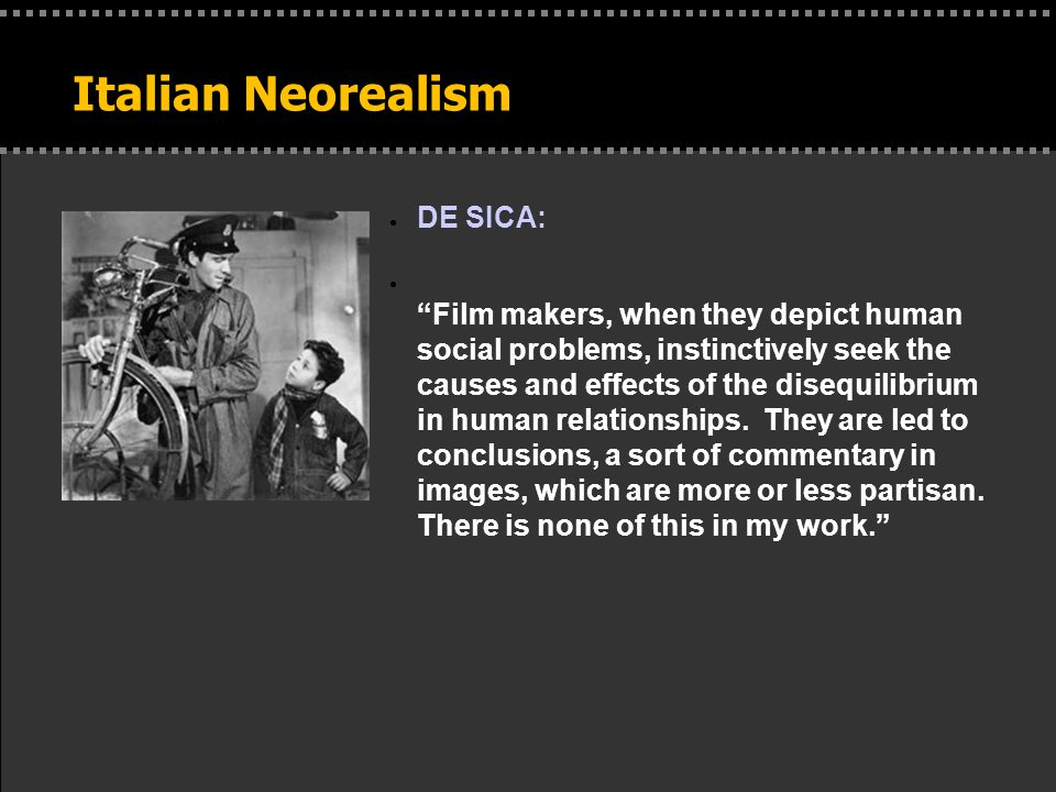 Italian Neorealism  DE SICA:  Film makers, when they depict human social problems, instinctively seek the causes and effects of the disequilibrium in human relationships.