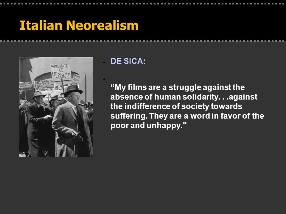 Italian Neorealism  DE SICA:  My films are a struggle against the absence of human solidarity...against the indifference of society towards suffering.