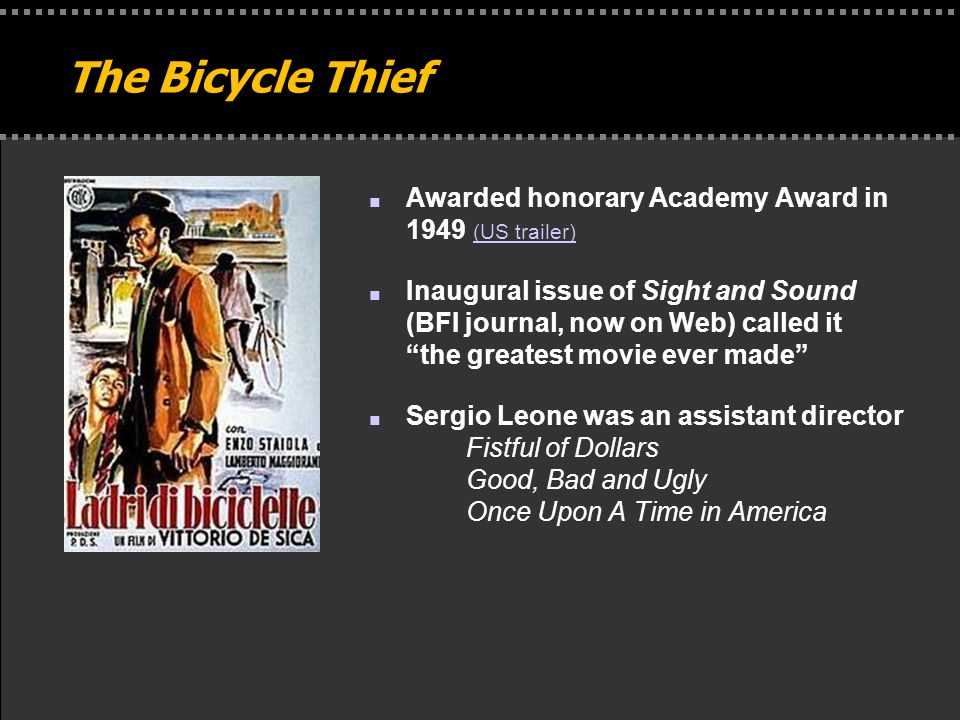 . The Bicycle Thief n Awarded honorary Academy Award in 1949 (US trailer) (US trailer) n Inaugural issue of Sight and Sound (BFI journal, now on Web) called it the greatest movie ever made n Sergio Leone was an assistant director Fistful of Dollars Good, Bad and Ugly Once Upon A Time in America