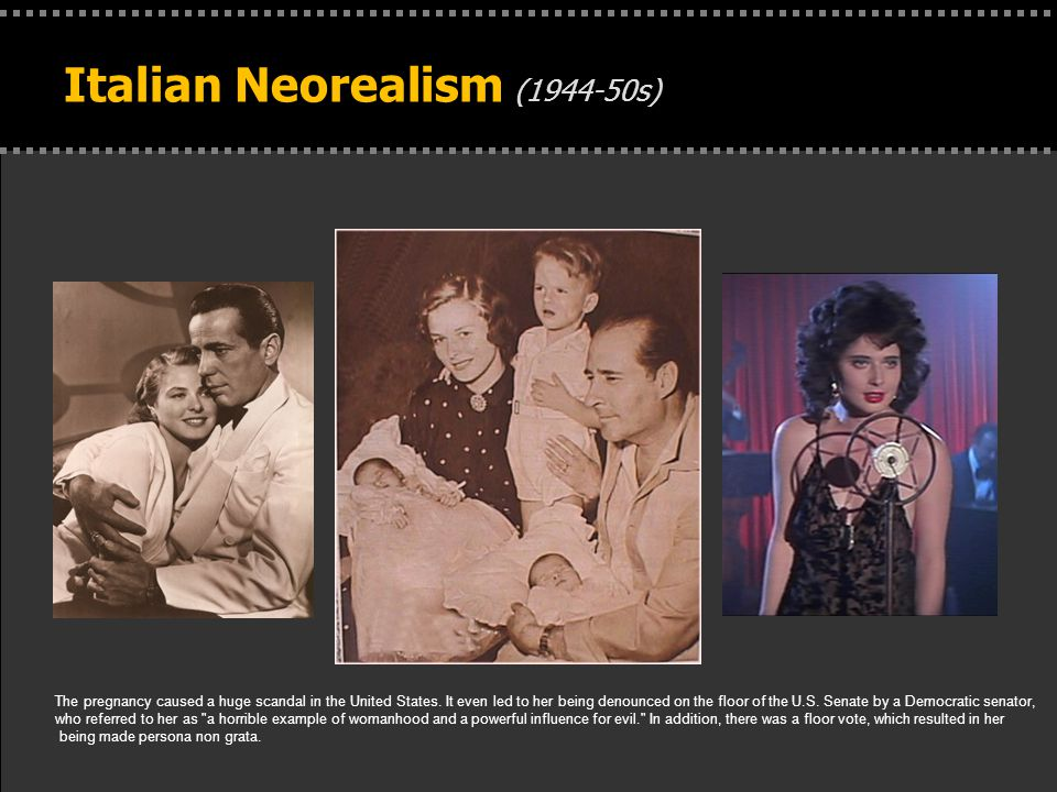 . Italian Neorealism (1944-50s) The pregnancy caused a huge scandal in the United States. It even led to her being denounced on the floor of the U.S.