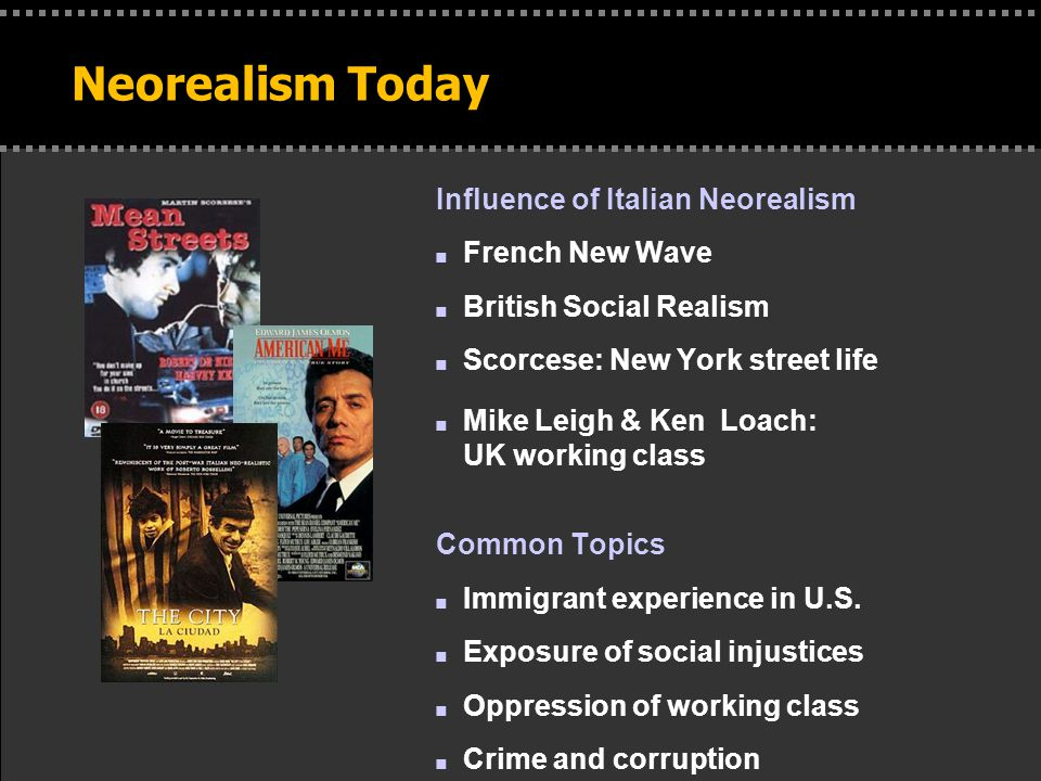 Neorealism Today Influence of Italian Neorealism n French New Wave n British Social Realism n Scorcese: New York street life n Mike Leigh & Ken Loach: UK working class Common Topics n Immigrant experience in U.S.