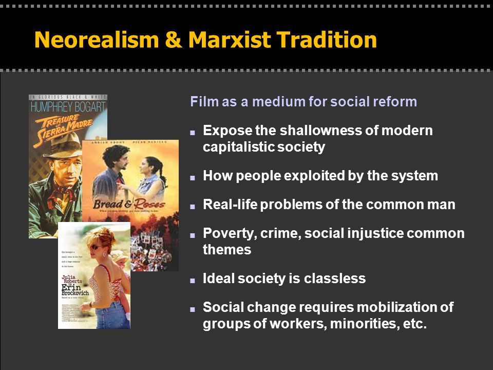. Neorealism & Marxist Tradition Film as a medium for social reform n Expose the shallowness of modern capitalistic society n How people exploited by the system n Real-life problems of the common man n Poverty, crime, social injustice common themes n Ideal society is classless n Social change requires mobilization of groups of workers, minorities, etc.