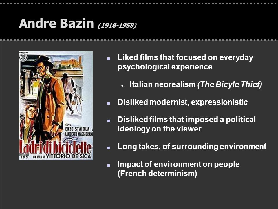 . Andre Bazin (1918-1958) n Liked films that focused on everyday psychological experience F Italian neorealism (The Bicyle Thief) n Disliked modernist, expressionistic n Disliked films that imposed a political ideology on the viewer n Long takes, of surrounding environment n Impact of environment on people (French determinism)