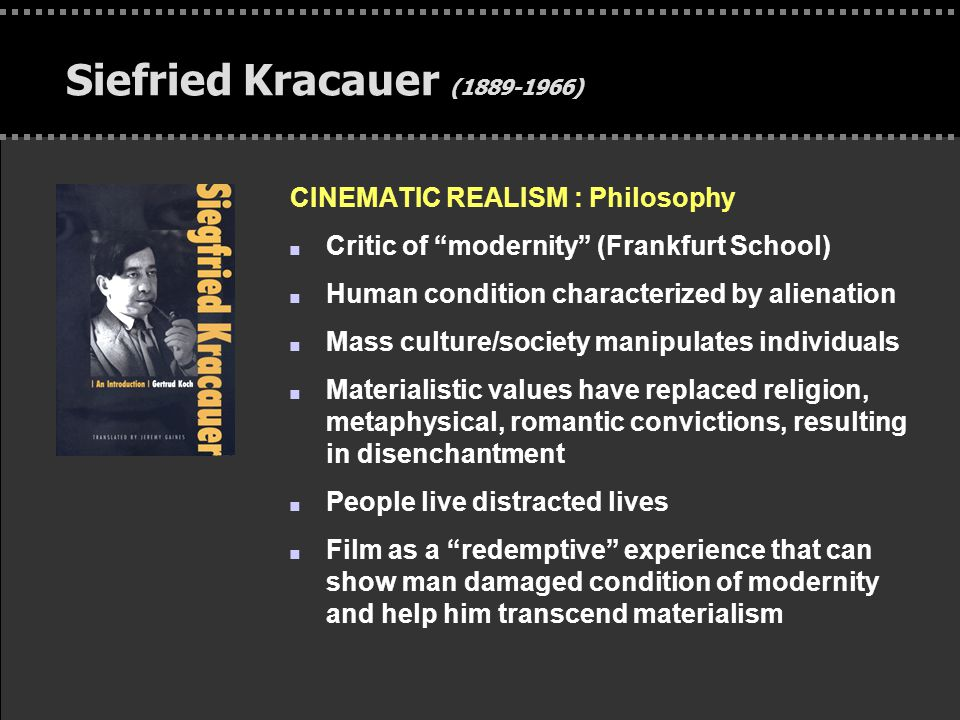 . Siefried Kracauer (1889-1966) CINEMATIC REALISM : Philosophy n Critic of modernity (Frankfurt School) n Human condition characterized by alienation n Mass culture/society manipulates individuals n Materialistic values have replaced religion, metaphysical, romantic convictions, resulting in disenchantment n People live distracted lives n Film as a redemptive experience that can show man damaged condition of modernity and help him transcend materialism