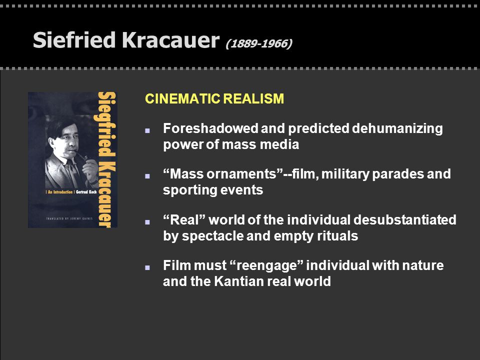 """. Siefried Kracauer (1889-1966) CINEMATIC REALISM n Foreshadowed and predicted dehumanizing power of mass media n """"Mass ornaments""""--film, military par"""