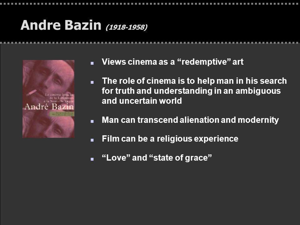 . Andre Bazin (1918-1958) n Views cinema as a redemptive art n The role of cinema is to help man in his search for truth and understanding in an ambiguous and uncertain world n Man can transcend alienation and modernity n Film can be a religious experience n Love and state of grace
