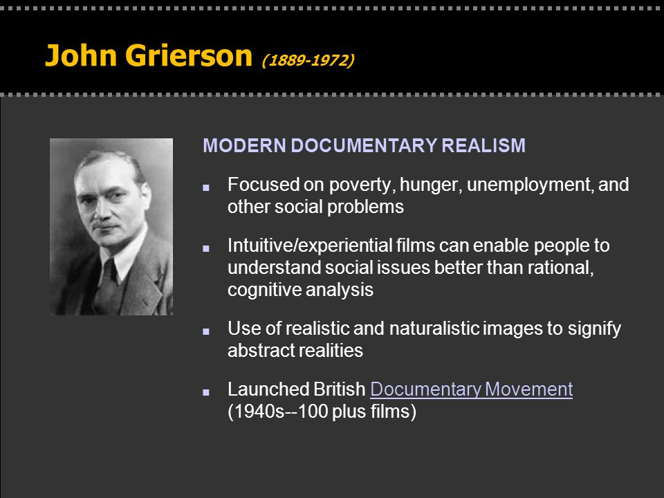 . John Grierson (1889-1972) MODERN DOCUMENTARY REALISM n Focused on poverty, hunger, unemployment, and other social problems n Intuitive/experiential films can enable people to understand social issues better than rational, cognitive analysis n Use of realistic and naturalistic images to signify abstract realities n Launched British Documentary Movement (1940s--100 plus films)Documentary Movement