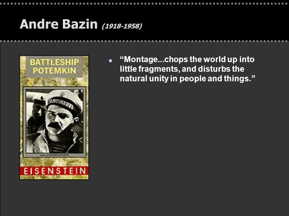 """. Andre Bazin (1918-1958) n """"Montage...chops the world up into little fragments, and disturbs the natural unity in people and things."""""""