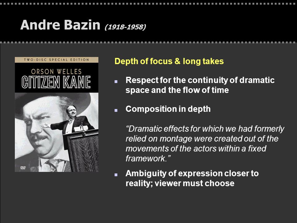 . Andre Bazin (1918-1958) Depth of focus & long takes n Respect for the continuity of dramatic space and the flow of time n Composition in depth Dramatic effects for which we had formerly relied on montage were created out of the movements of the actors within a fixed framework. n Ambiguity of expression closer to reality; viewer must choose