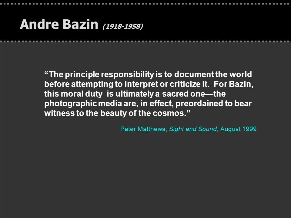 """. Andre Bazin (1918-1958) """"The principle responsibility is to document the world before attempting to interpret or criticize it. For Bazin, this moral"""