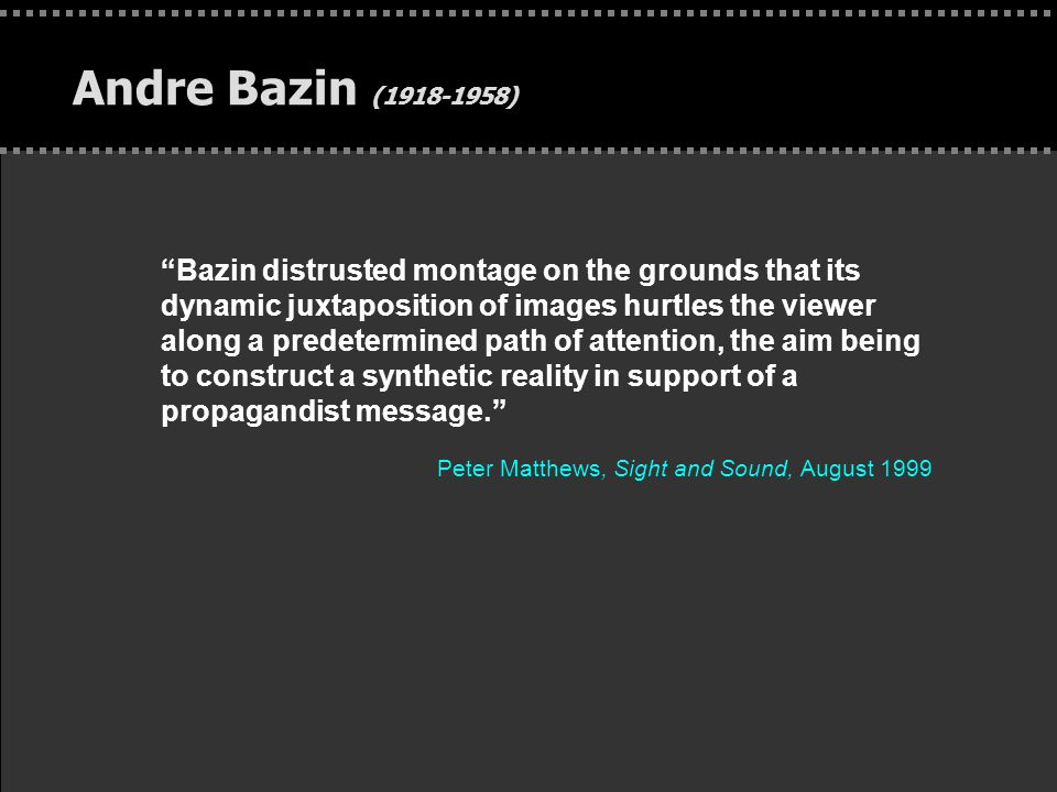 . Andre Bazin (1918-1958) Bazin distrusted montage on the grounds that its dynamic juxtaposition of images hurtles the viewer along a predetermined path of attention, the aim being to construct a synthetic reality in support of a propagandist message. Peter Matthews, Sight and Sound, August 1999