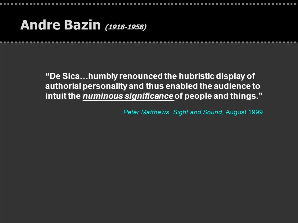 """. Andre Bazin (1918-1958) """"De Sica…humbly renounced the hubristic display of authorial personality and thus enabled the audience to intuit the numinou"""