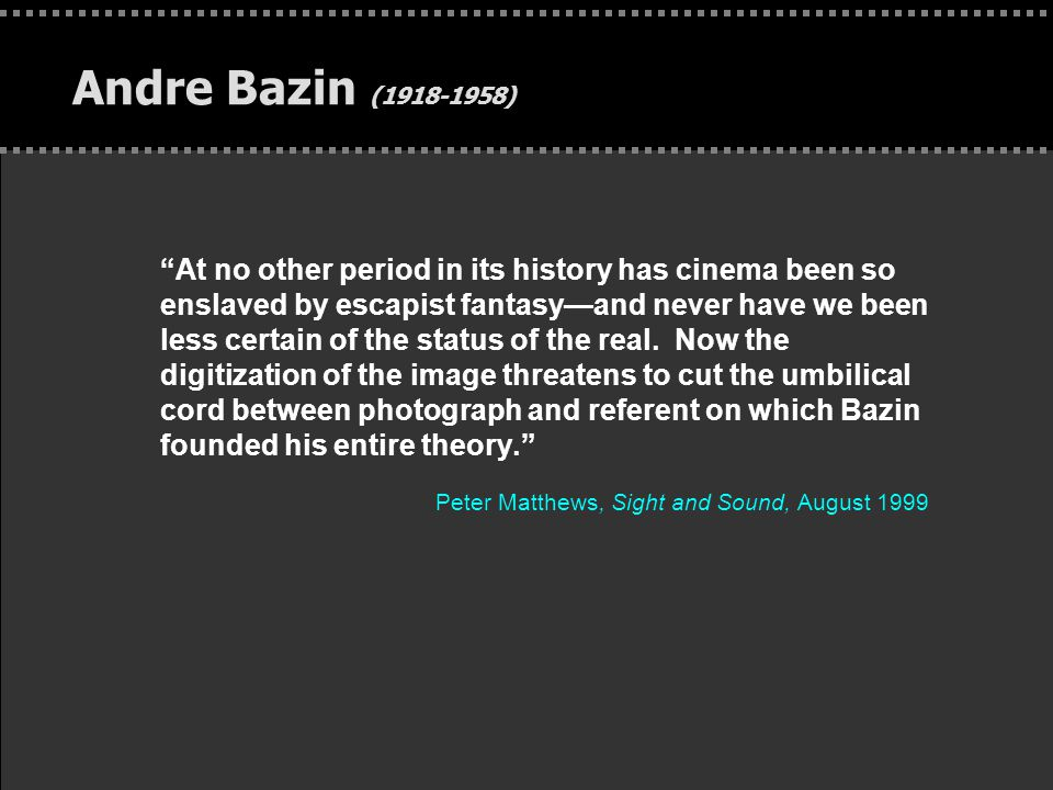 Andre Bazin (1918-1958) At no other period in its history has cinema been so enslaved by escapist fantasy—and never have we been less certain of the status of the real.