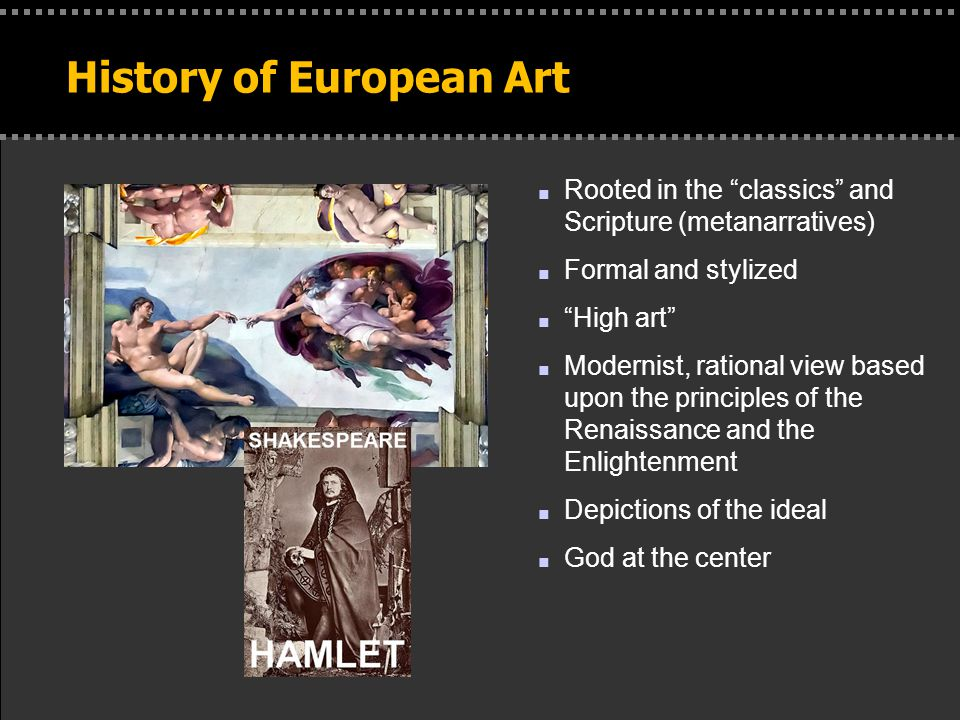 . History of European Art n Rooted in the classics and Scripture (metanarratives) n Formal and stylized n High art n Modernist, rational view based upon the principles of the Renaissance and the Enlightenment n Depictions of the ideal n God at the center