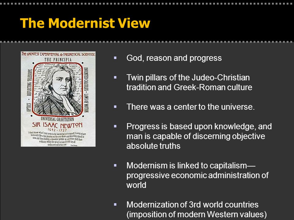 The Modernist View  God, reason and progress  Twin pillars of the Judeo-Christian tradition and Greek-Roman culture  There was a center to the universe.