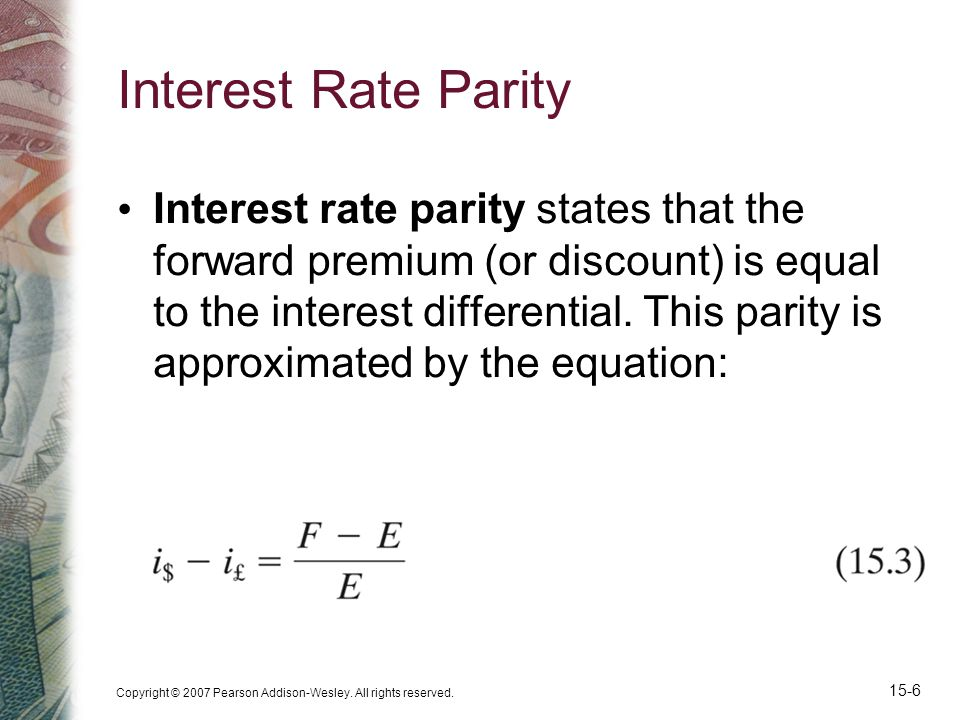 Copyright © 2007 Pearson Addison-Wesley. All rights reserved. 15-6 Interest Rate Parity Interest rate parity states that the forward premium (or disco