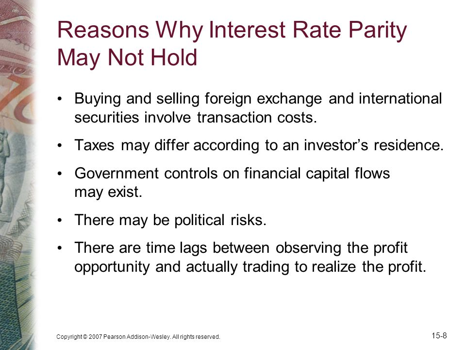 Copyright © 2007 Pearson Addison-Wesley. All rights reserved. 15-8 Reasons Why Interest Rate Parity May Not Hold Buying and selling foreign exchange a