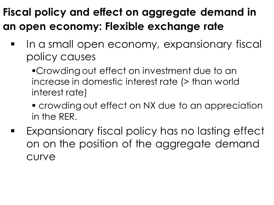 Fiscal policy and effect on aggregate demand in an open economy: Flexible exchange rate  In a small open economy, expansionary fiscal policy causes  Crowding out effect on investment due to an increase in domestic interest rate (> than world interest rate)  crowding out effect on NX due to an appreciation in the RER.