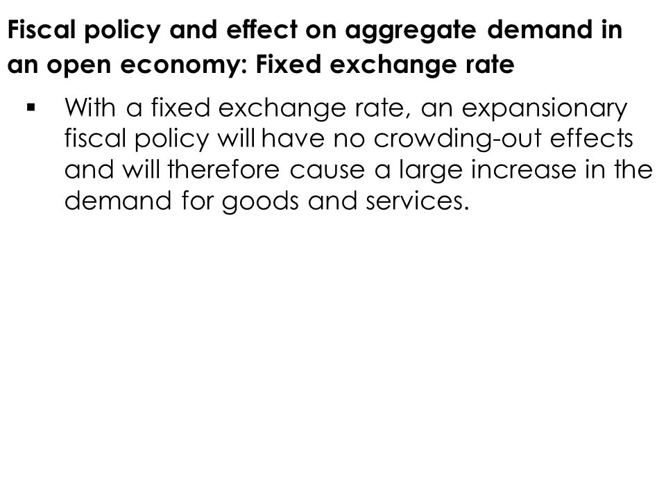 Fiscal policy and effect on aggregate demand in an open economy: Fixed exchange rate  With a fixed exchange rate, an expansionary fiscal policy will have no crowding-out effects and will therefore cause a large increase in the demand for goods and services.