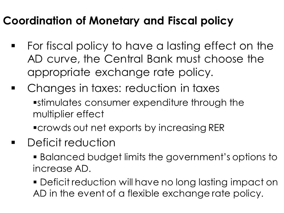 Coordination of Monetary and Fiscal policy  For fiscal policy to have a lasting effect on the AD curve, the Central Bank must choose the appropriate exchange rate policy.