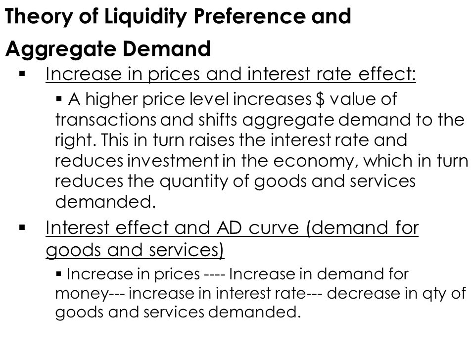 Theory of Liquidity Preference and Aggregate Demand  Increase in prices and interest rate effect:  A higher price level increases $ value of transactions and shifts aggregate demand to the right.