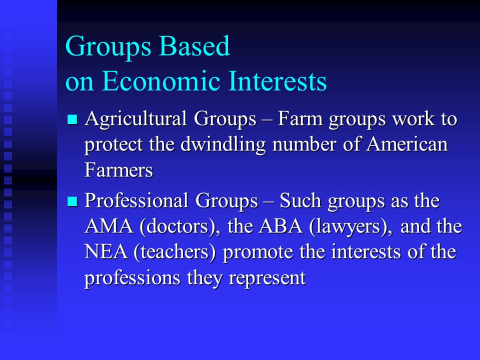 Groups Based on Economic Interests Agricultural Groups – Farm groups work to protect the dwindling number of American Farmers Agricultural Groups – Farm groups work to protect the dwindling number of American Farmers Professional Groups – Such groups as the AMA (doctors), the ABA (lawyers), and the NEA (teachers) promote the interests of the professions they represent Professional Groups – Such groups as the AMA (doctors), the ABA (lawyers), and the NEA (teachers) promote the interests of the professions they represent