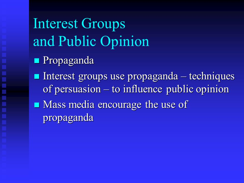 Interest Groups and Public Opinion Propaganda Propaganda Interest groups use propaganda – techniques of persuasion – to influence public opinion Interest groups use propaganda – techniques of persuasion – to influence public opinion Mass media encourage the use of propaganda Mass media encourage the use of propaganda
