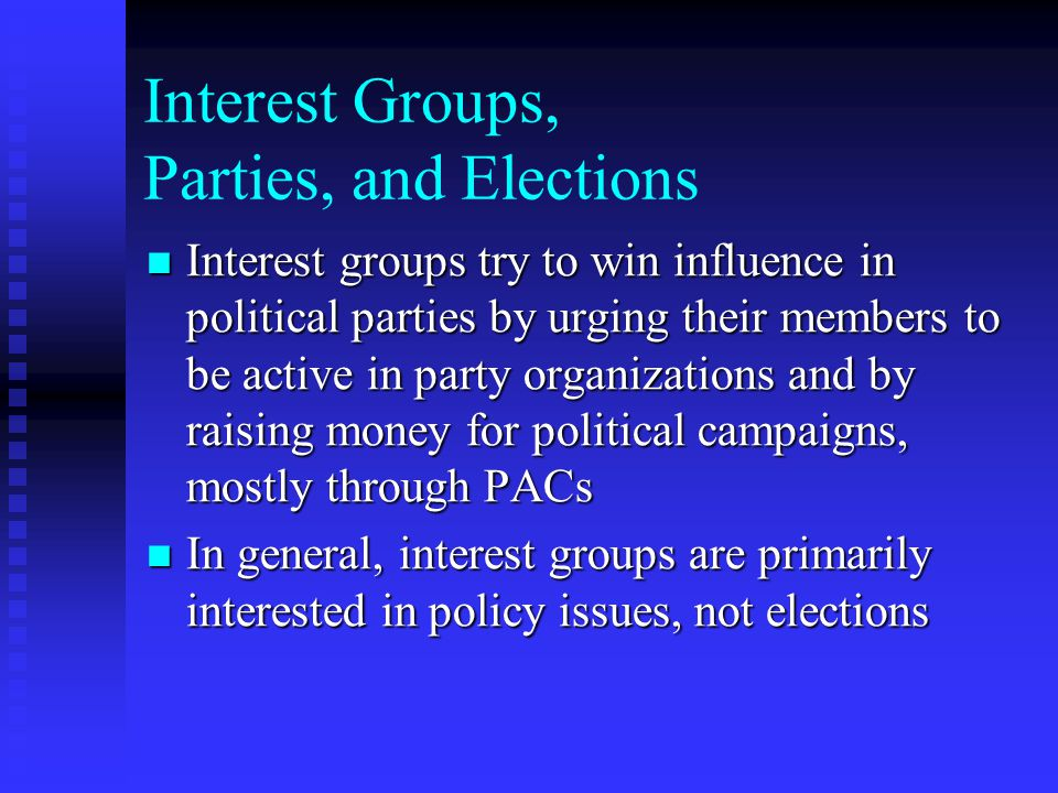 Interest Groups, Parties, and Elections Interest groups try to win influence in political parties by urging their members to be active in party organi