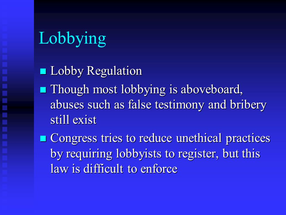 Lobbying Lobby Regulation Lobby Regulation Though most lobbying is aboveboard, abuses such as false testimony and bribery still exist Though most lobb